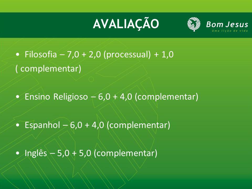 AVALIAÇÃO Filosofia – 7,0 + 2,0 (processual) + 1,0 ( complementar) Ensino Religioso – 6,0 + 4,0 (complementar) Espanhol – 6,0 + 4,0 (complementar) Ing