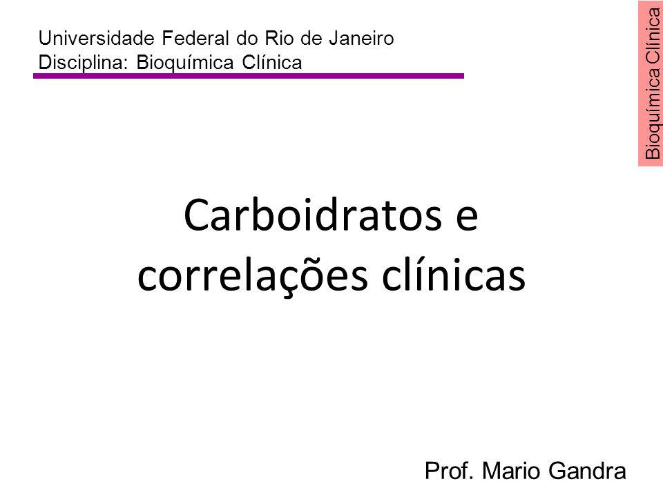 Bioquímica Clínica Carboidratos e correlações clínicas Universidade Federal do Rio de Janeiro Disciplina: Bioquímica Clínica Prof. Mario Gandra