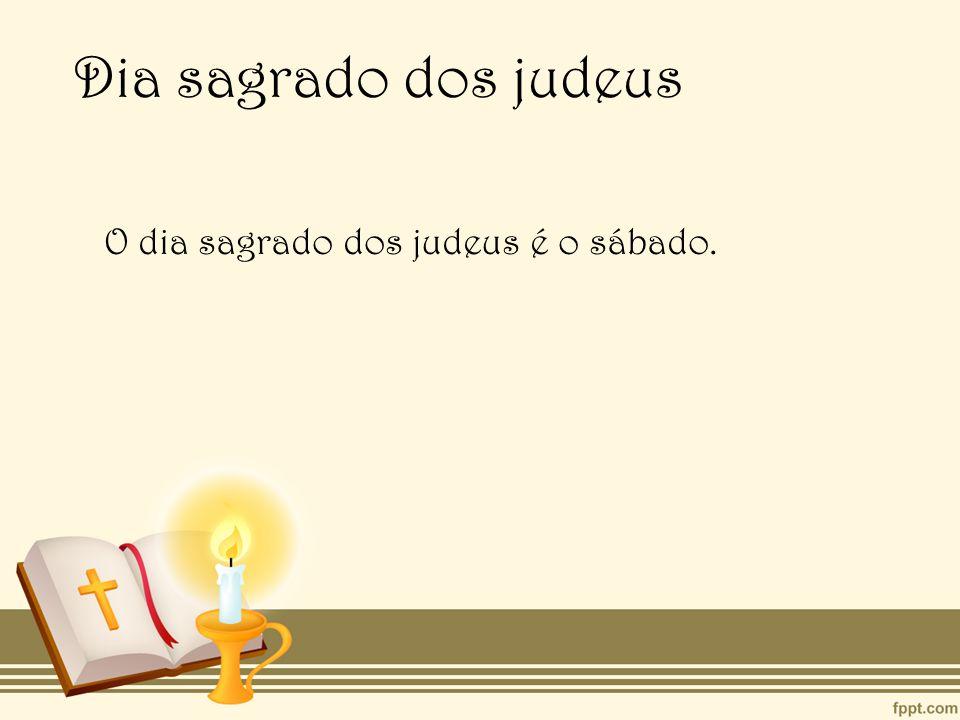 Dia sagrado dos judeus O dia sagrado dos judeus é o sábado.