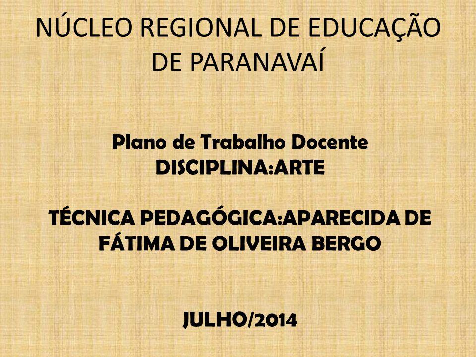 NÚCLEO REGIONAL DE EDUCAÇÃO DE PARANAVAÍ Plano de Trabalho Docente DISCIPLINA:ARTE TÉCNICA PEDAGÓGICA:APARECIDA DE FÁTIMA DE OLIVEIRA BERGO JULHO/2014