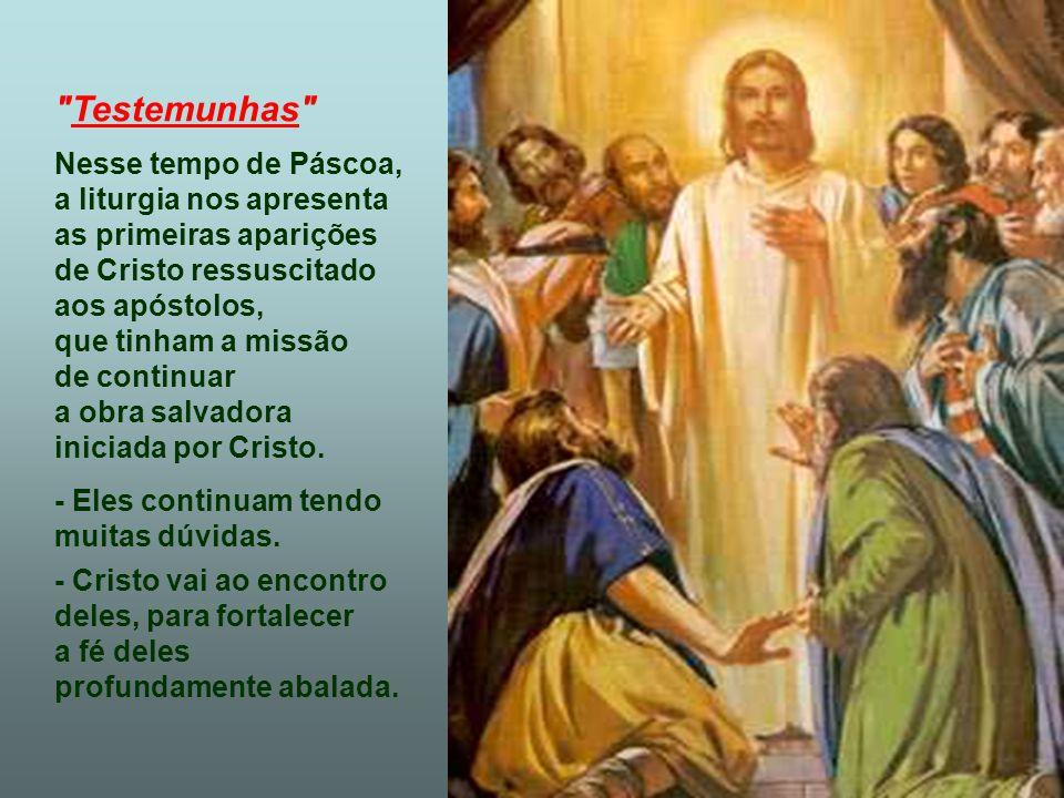 Testemunhas Nesse tempo de Páscoa, a liturgia nos apresenta as primeiras aparições de Cristo ressuscitado aos apóstolos, que tinham a missão de continuar a obra salvadora iniciada por Cristo.