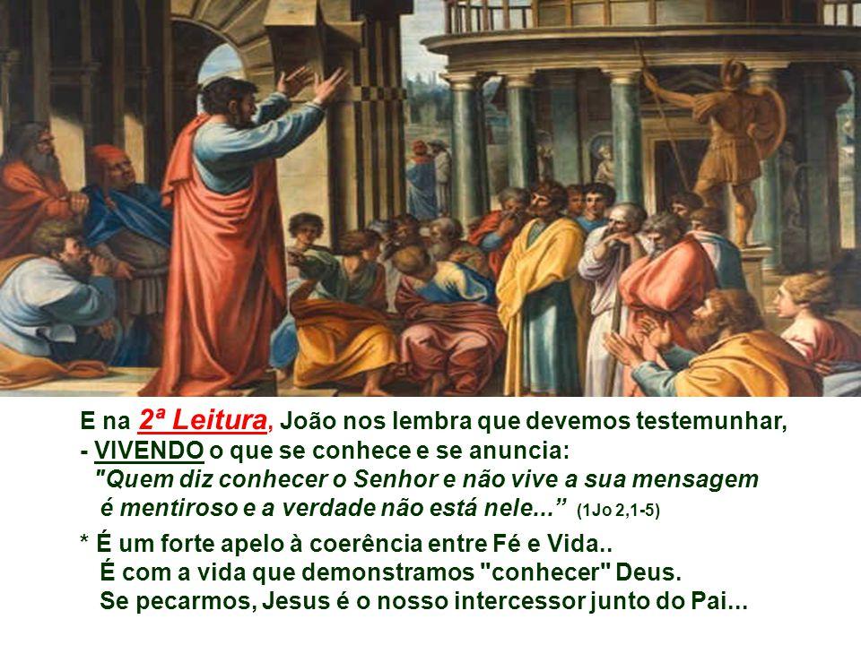 E na 2ª Leitura, João nos lembra que devemos testemunhar, - VIVENDO o que se conhece e se anuncia: Quem diz conhecer o Senhor e não vive a sua mensagem é mentiroso e a verdade não está nele... (1Jo 2,1-5) * É um forte apelo à coerência entre Fé e Vida..