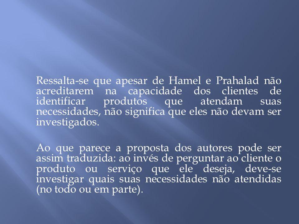 Ressalta-se que apesar de Hamel e Prahalad não acreditarem na capacidade dos clientes de identificar produtos que atendam suas necessidades, não significa que eles não devam ser investigados.