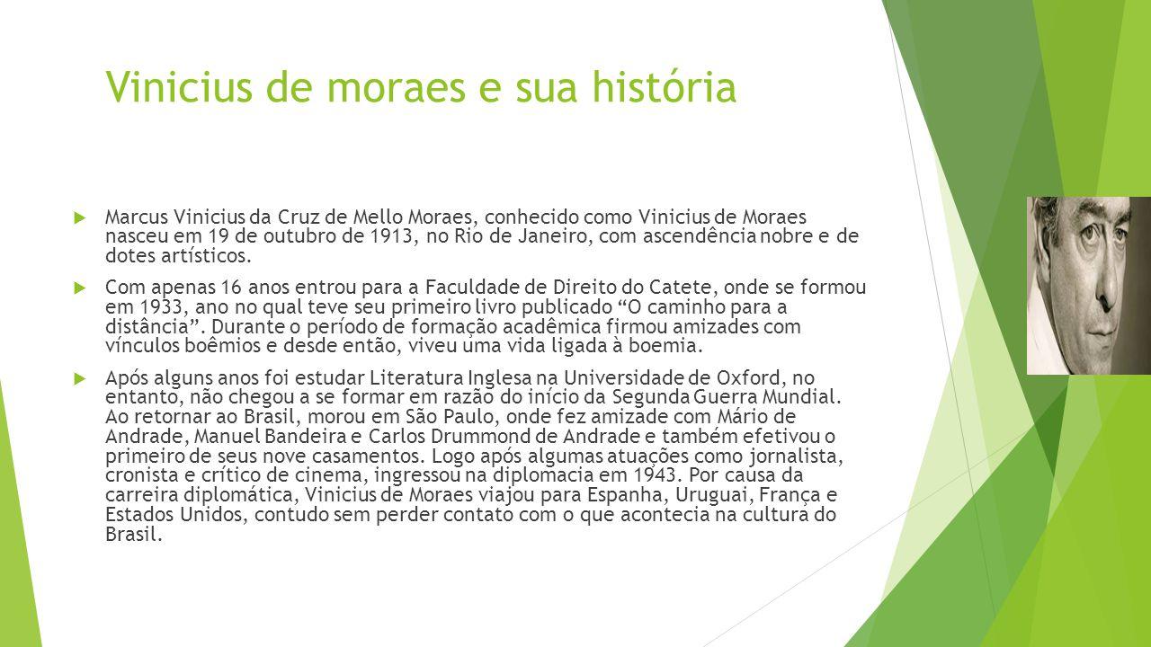 Vinicius de moraes e sua história  Marcus Vinicius da Cruz de Mello Moraes, conhecido como Vinicius de Moraes nasceu em 19 de outubro de 1913, no Rio de Janeiro, com ascendência nobre e de dotes artísticos.