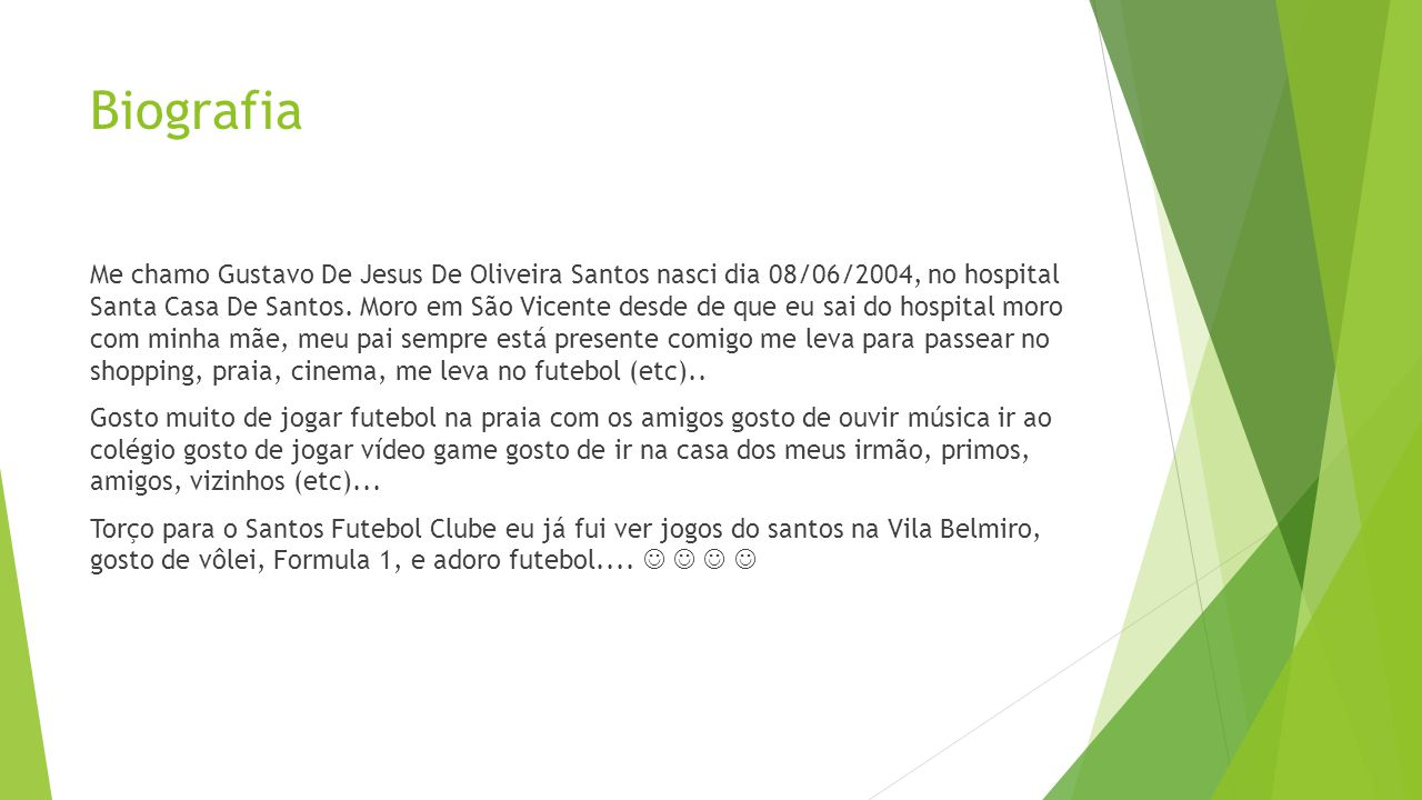 Biografia Me chamo Gustavo De Jesus De Oliveira Santos nasci dia 08/06/2004, no hospital Santa Casa De Santos.