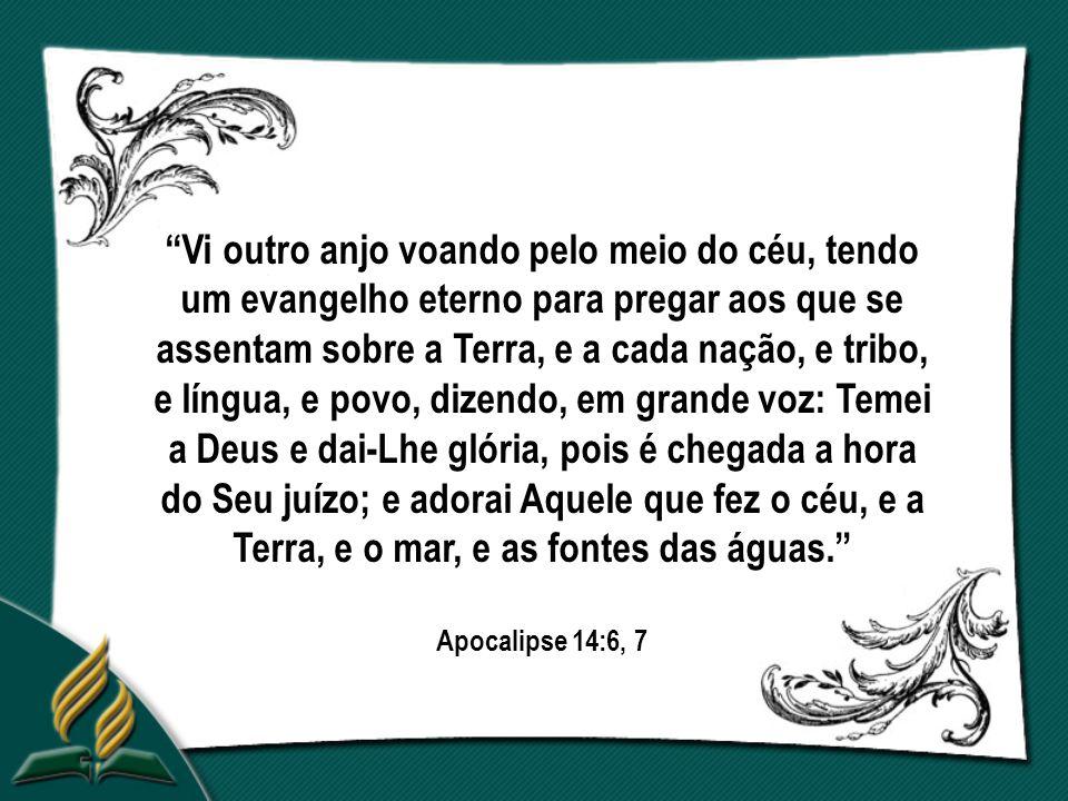 Vi outro anjo voando pelo meio do céu, tendo um evangelho eterno para pregar aos que se assentam sobre a Terra, e a cada nação, e tribo, e língua, e povo, dizendo, em grande voz: Temei a Deus e dai-Lhe glória, pois é chegada a hora do Seu juízo; e adorai Aquele que fez o céu, e a Terra, e o mar, e as fontes das águas. Apocalipse 14:6, 7