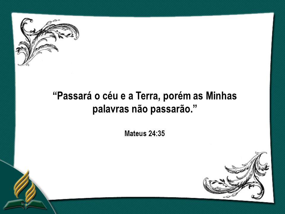 Passará o céu e a Terra, porém as Minhas palavras não passarão. Mateus 24:35