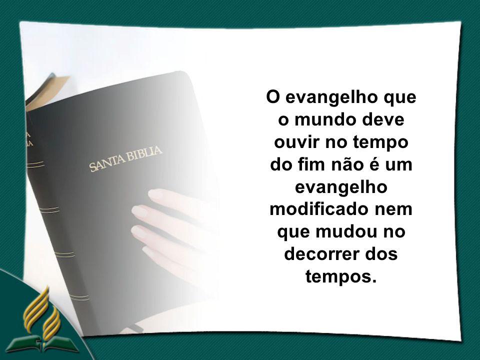 O evangelho que o mundo deve ouvir no tempo do fim não é um evangelho modificado nem que mudou no decorrer dos tempos.