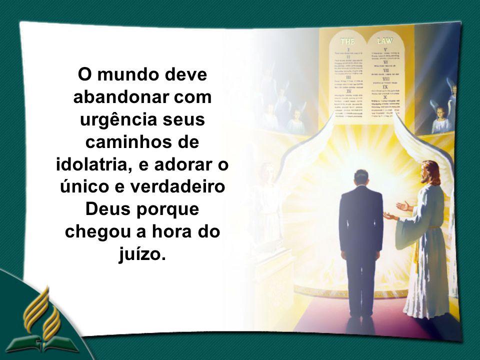 O mundo deve abandonar com urgência seus caminhos de idolatria, e adorar o único e verdadeiro Deus porque chegou a hora do juízo.