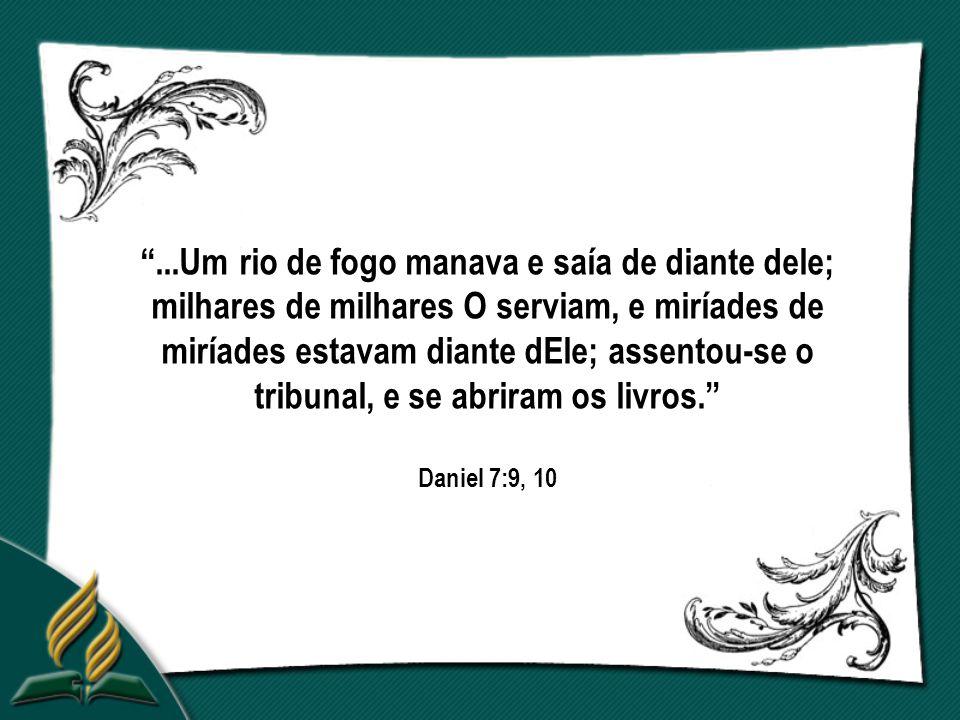 ...Um rio de fogo manava e saía de diante dele; milhares de milhares O serviam, e miríades de miríades estavam diante dEle; assentou-se o tribunal, e se abriram os livros. Daniel 7:9, 10