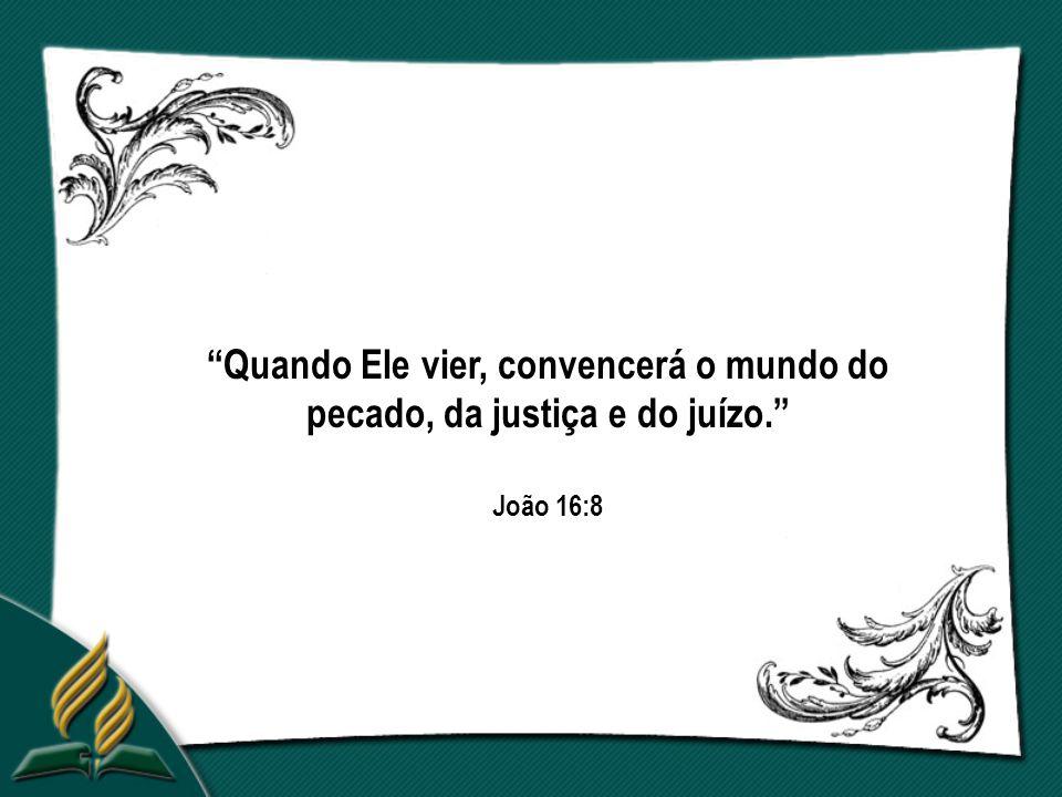 Quando Ele vier, convencerá o mundo do pecado, da justiça e do juízo. João 16:8
