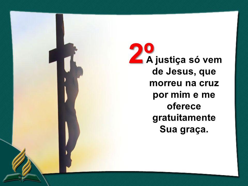 A justiça só vem de Jesus, que morreu na cruz por mim e me oferece gratuitamente Sua graça. 2º