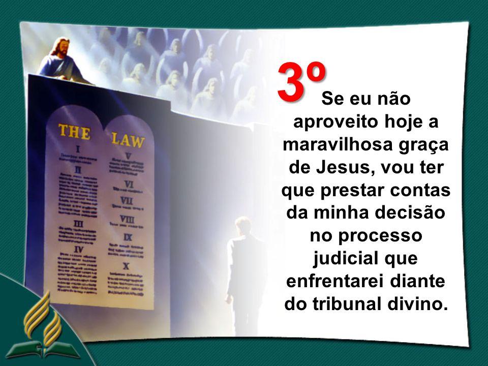 Se eu não aproveito hoje a maravilhosa graça de Jesus, vou ter que prestar contas da minha decisão no processo judicial que enfrentarei diante do tribunal divino.