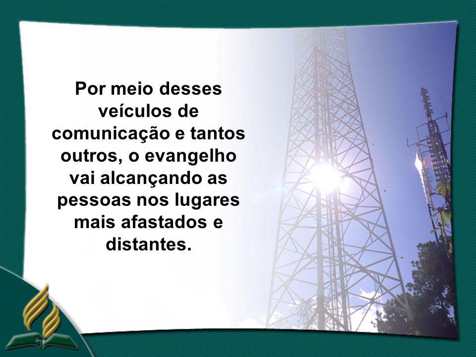 Por meio desses veículos de comunicação e tantos outros, o evangelho vai alcançando as pessoas nos lugares mais afastados e distantes.