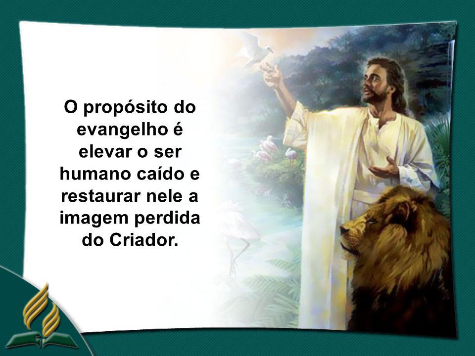 O propósito do evangelho é elevar o ser humano caído e restaurar nele a imagem perdida do Criador.