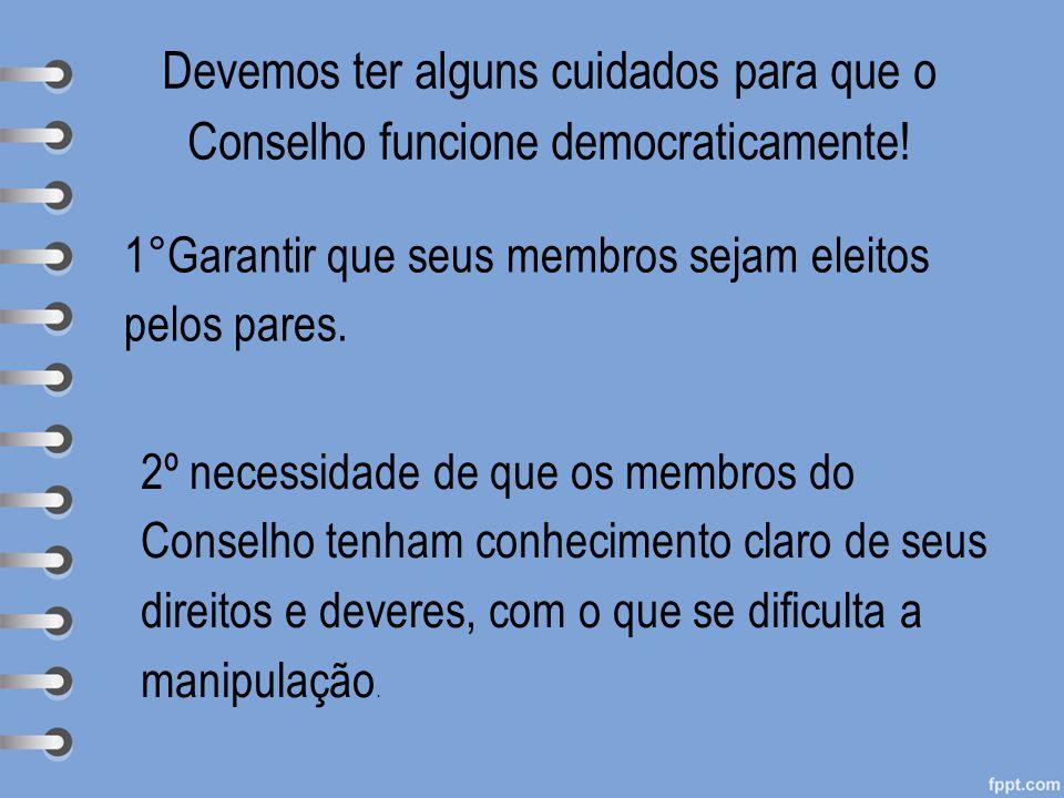 Devemos ter alguns cuidados para que o Conselho funcione democraticamente! 1°Garantir que seus membros sejam eleitos pelos pares. 2º necessidade de qu