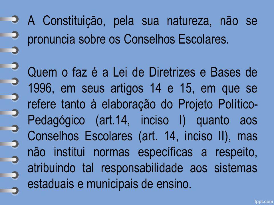 A Constituição, pela sua natureza, não se pronuncia sobre os Conselhos Escolares. Quem o faz é a Lei de Diretrizes e Bases de 1996, em seus artigos 14