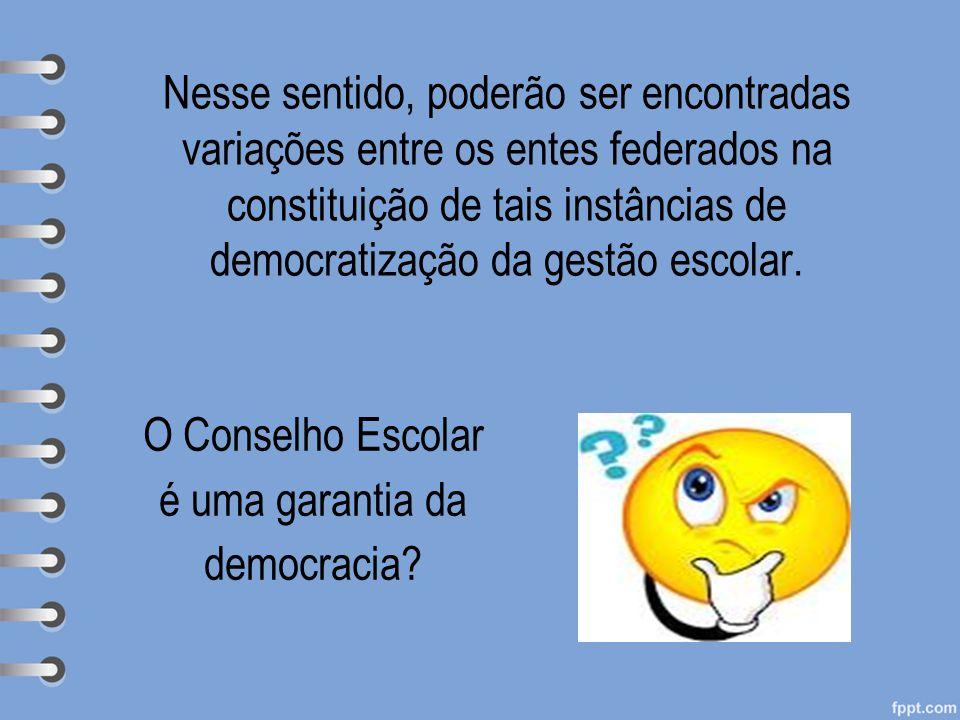Nesse sentido, poderão ser encontradas variações entre os entes federados na constituição de tais instâncias de democratização da gestão escolar. O Co