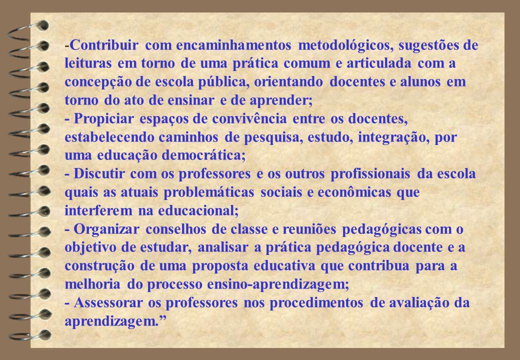-Contribuir com encaminhamentos metodológicos, sugestões de leituras em torno de uma prática comum e articulada com a concepção de escola pública, orientando docentes e alunos em torno do ato de ensinar e de aprender; - Propiciar espaços de convivência entre os docentes, estabelecendo caminhos de pesquisa, estudo, integração, por uma educação democrática; - Discutir com os professores e os outros profissionais da escola quais as atuais problemáticas sociais e econômicas que interferem na educacional; - Organizar conselhos de classe e reuniões pedagógicas com o objetivo de estudar, analisar a prática pedagógica docente e a construção de uma proposta educativa que contribua para a melhoria do processo ensino-aprendizagem; - Assessorar os professores nos procedimentos de avaliação da aprendizagem.