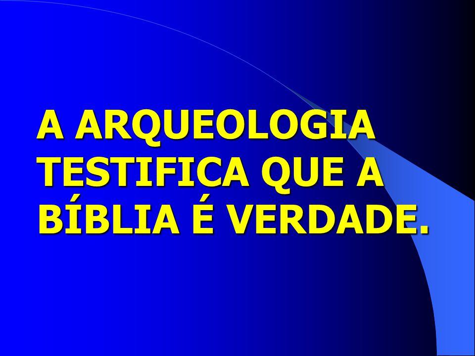 A ARQUEOLOGIA TESTIFICA QUE A BÍBLIA É VERDADE.