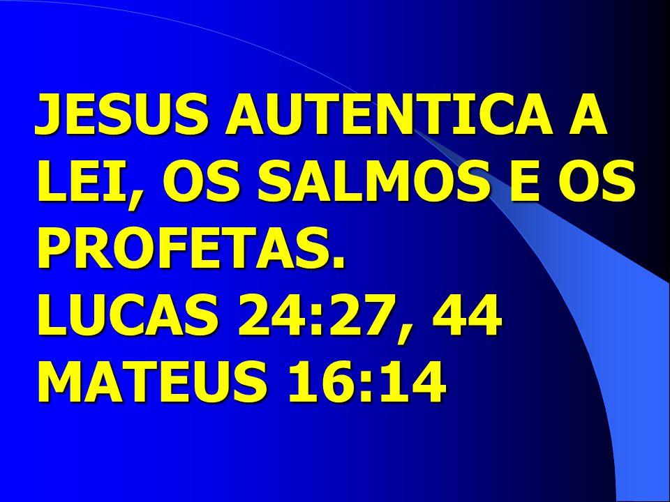 JESUS AUTENTICA A LEI, OS SALMOS E OS PROFETAS. LUCAS 24:27, 44 MATEUS 16:14