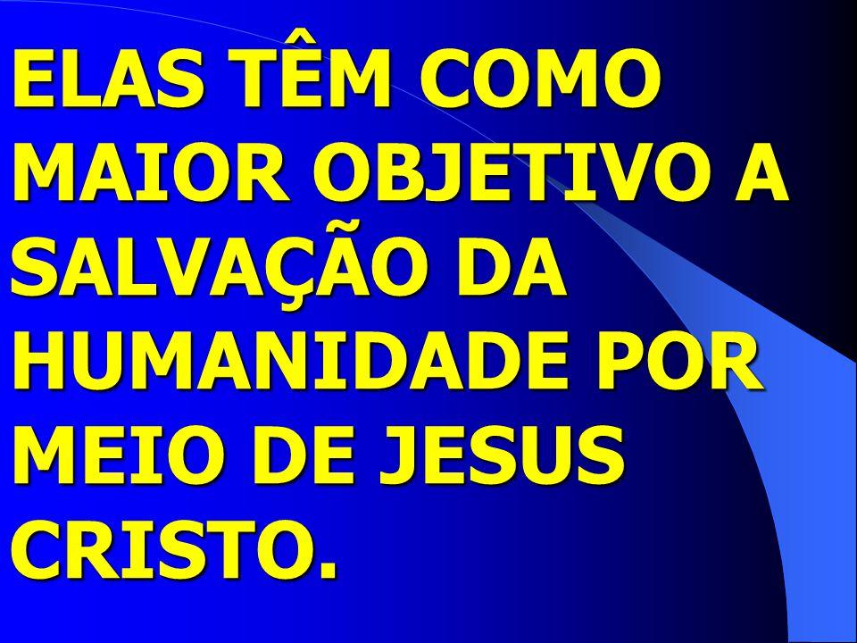 ELAS TÊM COMO MAIOR OBJETIVO A SALVAÇÃO DA HUMANIDADE POR MEIO DE JESUS CRISTO.
