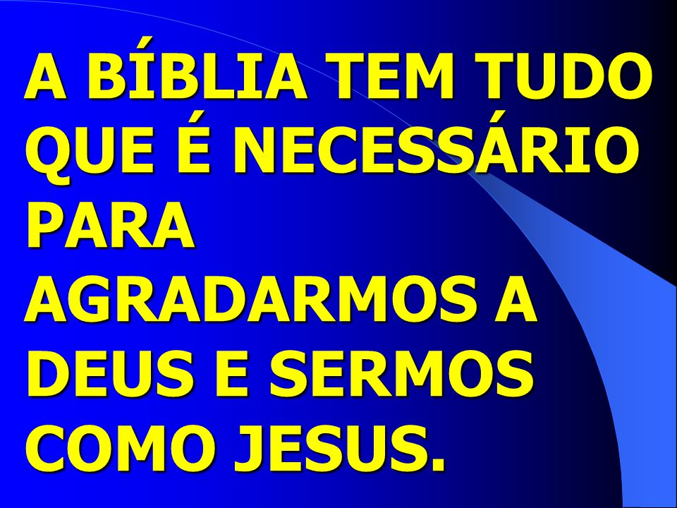 A BÍBLIA TEM TUDO QUE É NECESSÁRIO PARA AGRADARMOS A DEUS E SERMOS COMO JESUS.
