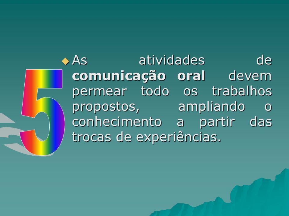  As atividades de comunicação oral devem permear todo os trabalhos propostos, ampliando o conhecimento a partir das trocas de experiências.
