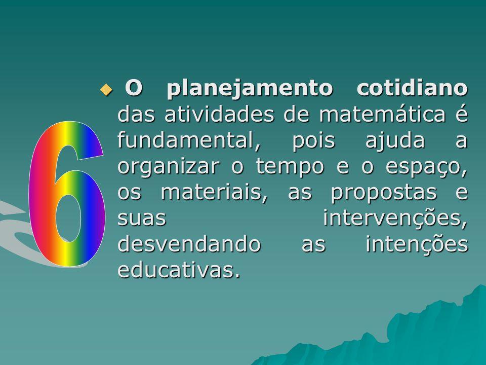  O planejamento cotidiano das atividades de matemática é fundamental, pois ajuda a organizar o tempo e o espaço, os materiais, as propostas e suas in