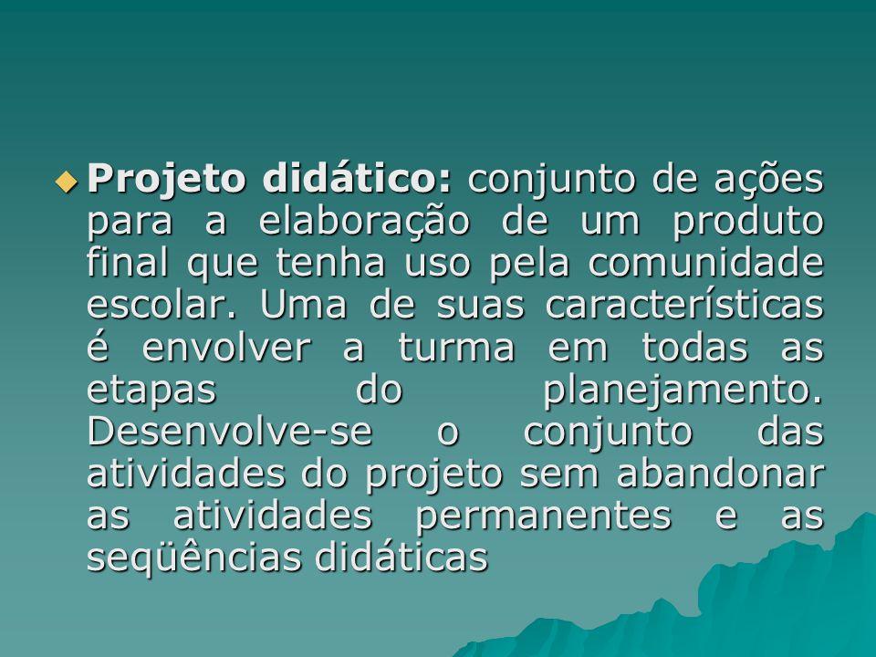  Projeto didático: conjunto de ações para a elaboração de um produto final que tenha uso pela comunidade escolar. Uma de suas características é envol