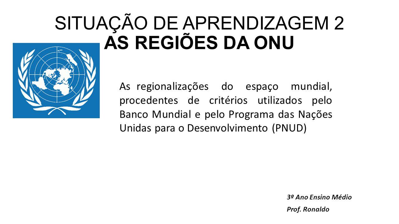 SITUAÇÃO DE APRENDIZAGEM 2 AS REGIÕES DA ONU 3º Ano Ensino Médio Prof.