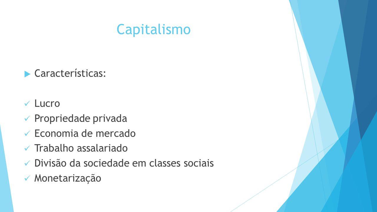 Capitalismo  Características: Lucro Propriedade privada Economia de mercado Trabalho assalariado Divisão da sociedade em classes sociais Monetarização