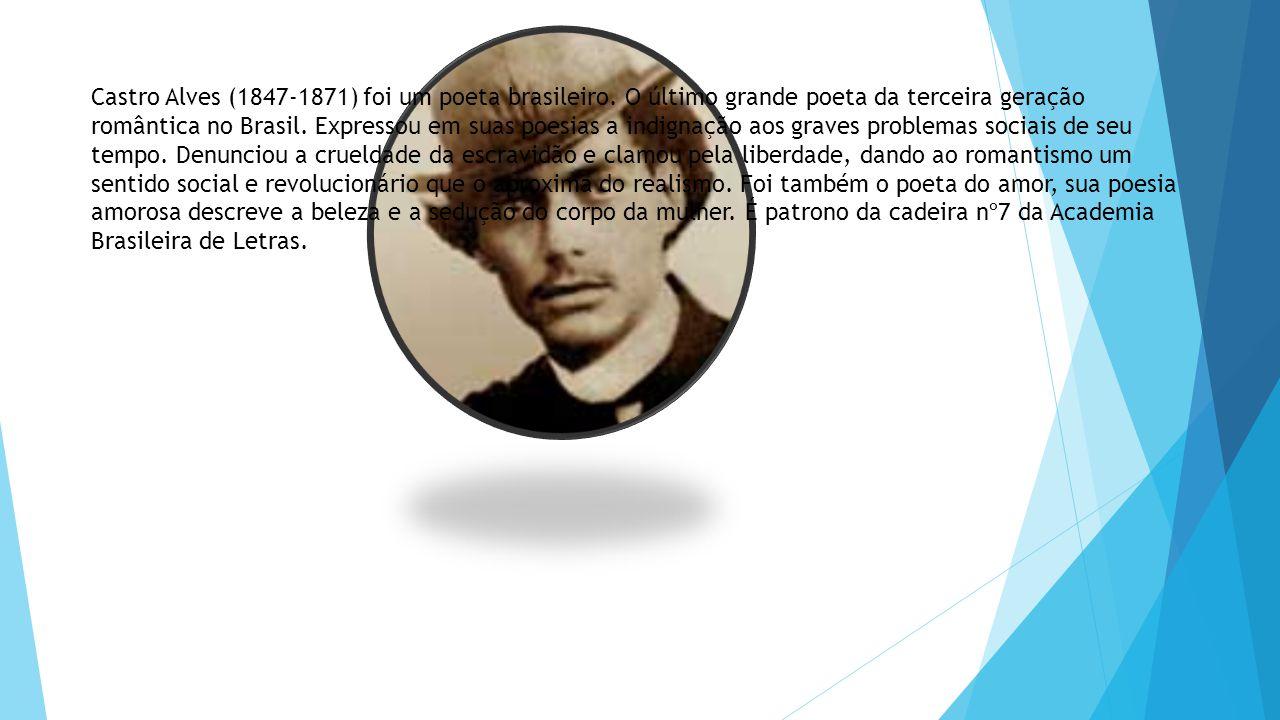 Castro Alves (1847-1871) foi um poeta brasileiro. O último grande poeta da terceira geração romântica no Brasil. Expressou em suas poesias a indignaçã