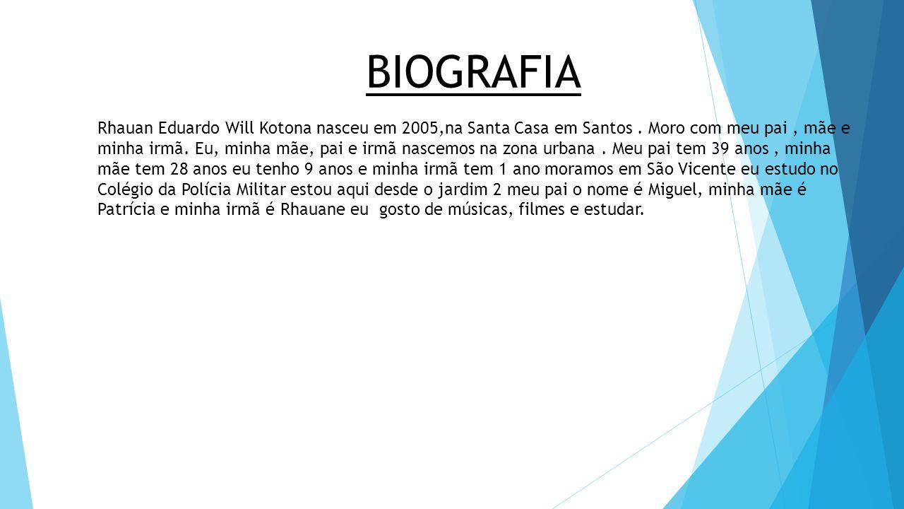 BIOGRAFIA Rhauan Eduardo Will Kotona nasceu em 2005,na Santa Casa em Santos. Moro com meu pai, mãe e minha irmã. Eu, minha mãe, pai e irmã nascemos na