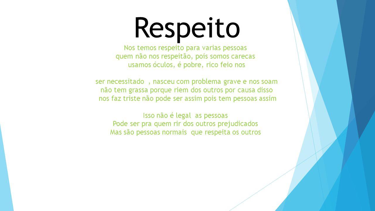 Respeito Nos temos respeito para varias pessoas quem não nos respeitão, pois somos carecas usamos óculos, é pobre, rico feio nos ser necessitado, nasc