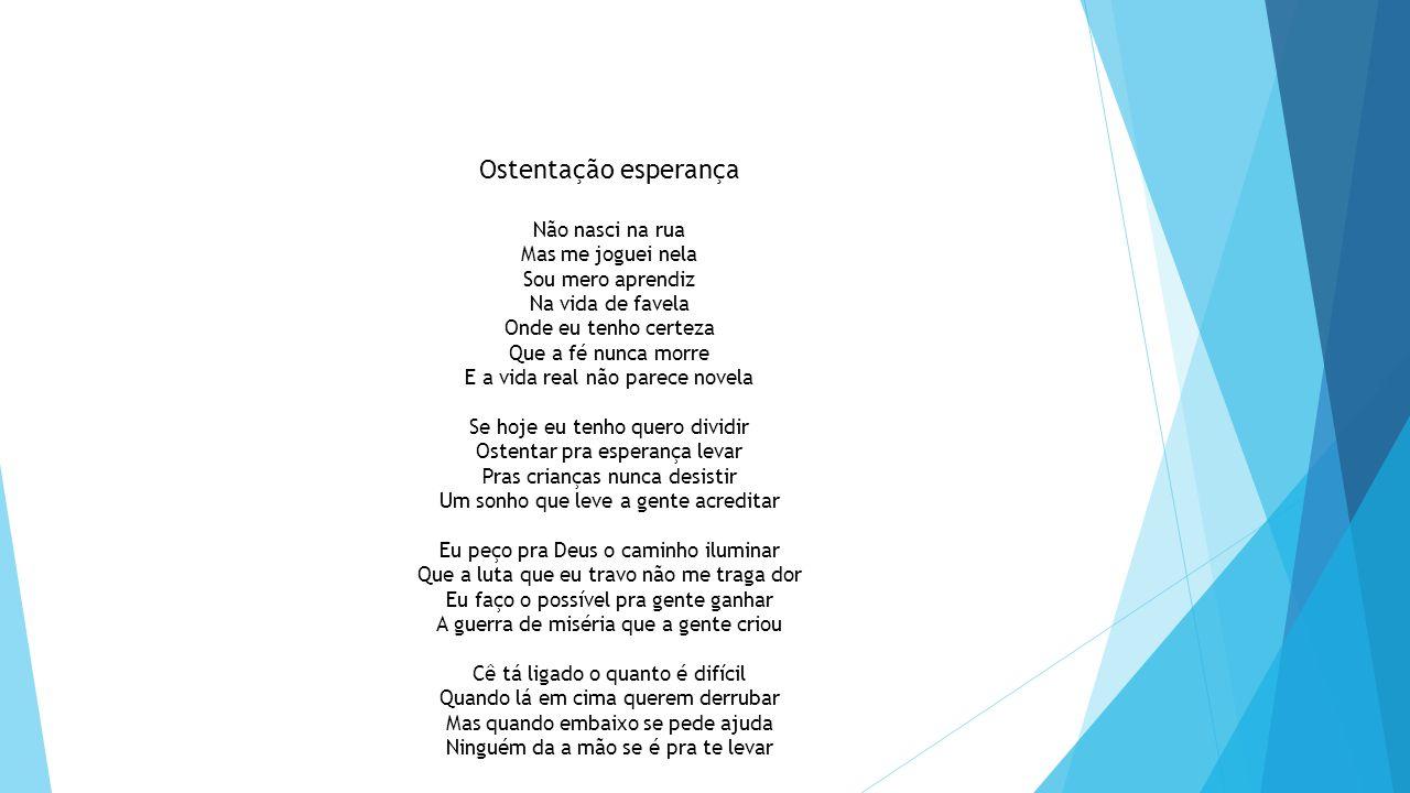 Ostentação esperança Não nasci na rua Mas me joguei nela Sou mero aprendiz Na vida de favela Onde eu tenho certeza Que a fé nunca morre E a vida real