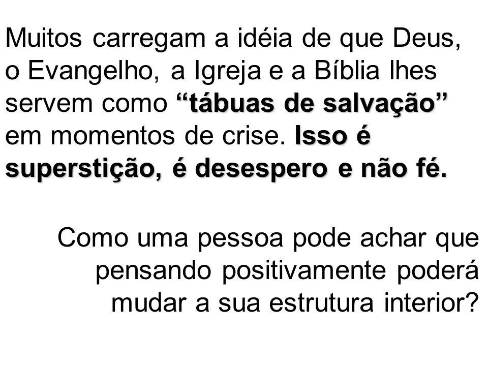 """""""tábuas de salvação"""" Isso é superstição, é desespero e não fé. Muitos carregam a idéia de que Deus, o Evangelho, a Igreja e a Bíblia lhes servem como"""
