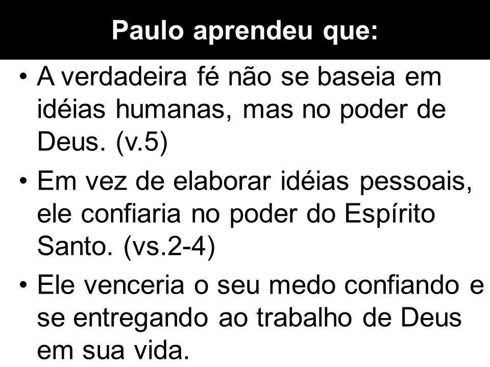 Paulo aprendeu que: A verdadeira fé não se baseia em idéias humanas, mas no poder de Deus. (v.5) Em vez de elaborar idéias pessoais, ele confiaria no