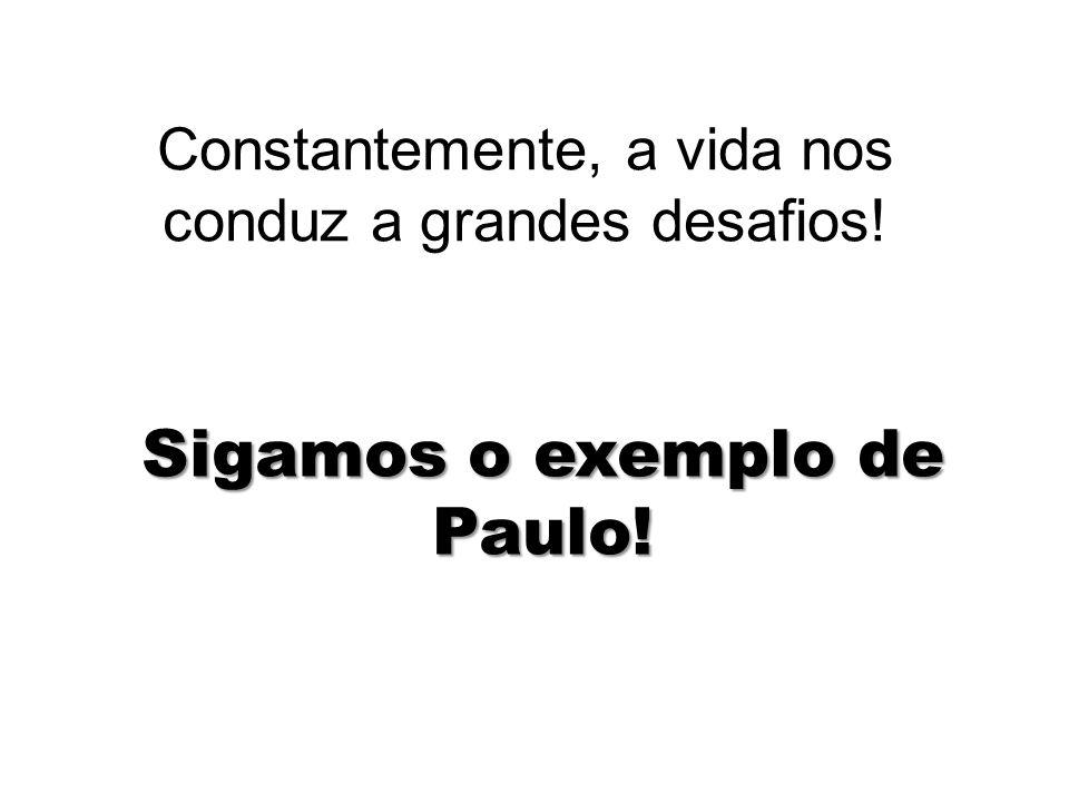 Constantemente, a vida nos conduz a grandes desafios! Sigamos o exemplo de Paulo!