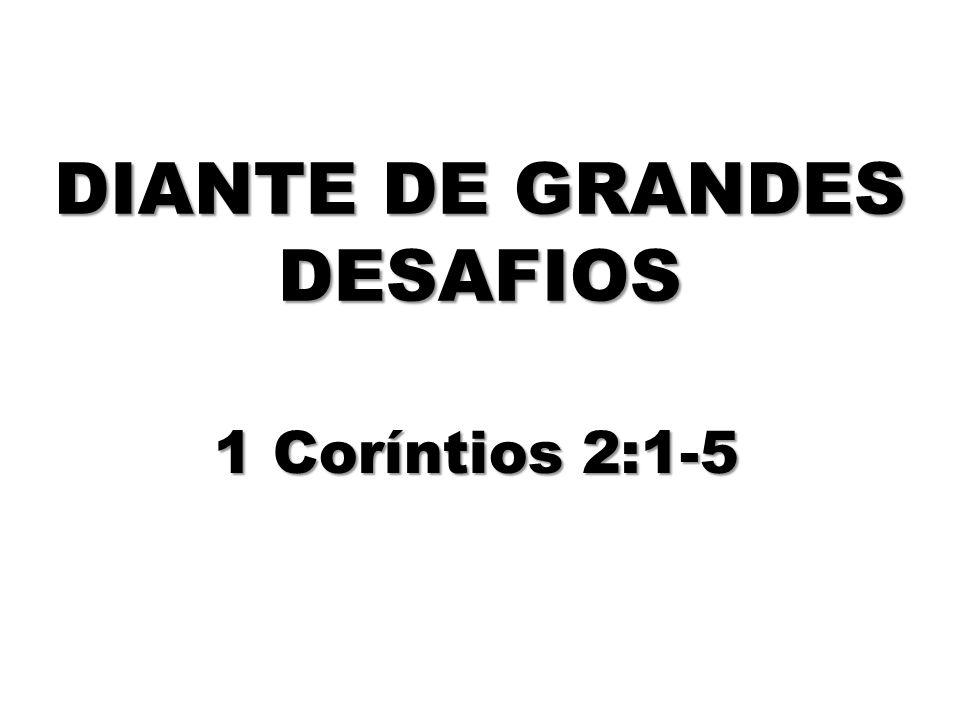 DIANTE DE GRANDES DESAFIOS 1 Coríntios 2:1-5