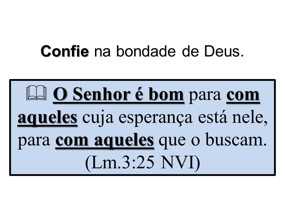 Confie Confie na bondade de Deus. O Senhor é bomcom aqueles com aqueles  O Senhor é bom para com aqueles cuja esperança está nele, para com aqueles q