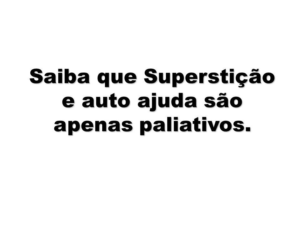 Saiba que Superstição e auto ajuda são apenas paliativos.