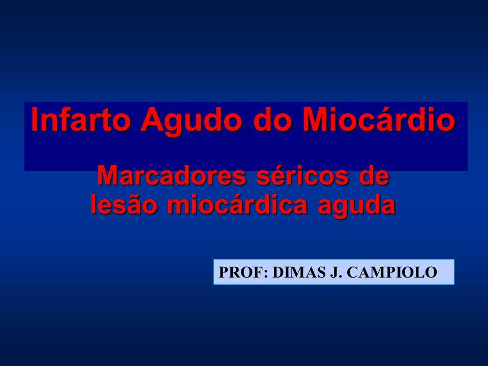 Infarto Agudo do Miocárdio Marcadores séricos de lesão miocárdica aguda PROF: DIMAS J. CAMPIOLO