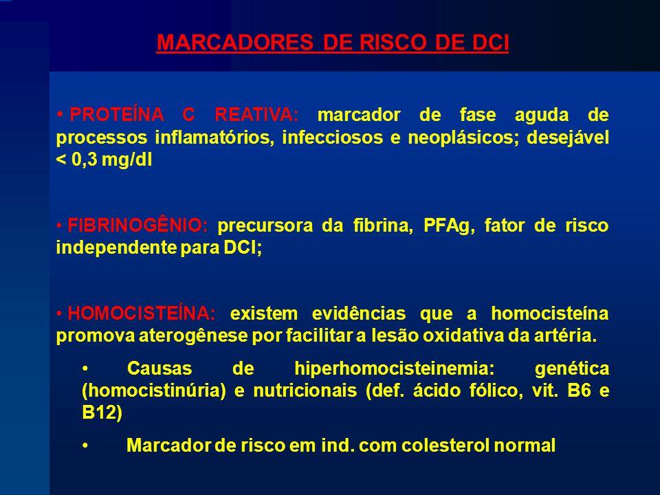 MARCADORES DE RISCO DE DCI PROTEÍNA C REATIVA: marcador de fase aguda de processos inflamatórios, infecciosos e neoplásicos; desejável < 0,3 mg/dl FIBRINOGÊNIO: precursora da fibrina, PFAg, fator de risco independente para DCI; HOMOCISTEÍNA: existem evidências que a homocisteína promova aterogênese por facilitar a lesão oxidativa da artéria.