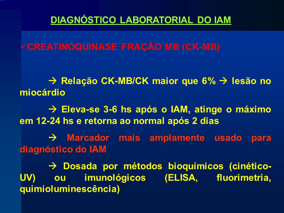 CREATINOQUINASE FRAÇÃO MB (CK-MB)  Relação CK-MB/CK maior que 6%  lesão no miocárdio  Eleva-se 3-6 hs após o IAM, atinge o máximo em 12-24 hs e retorna ao normal após 2 dias  Marcador mais amplamente usado para diagnóstico do IAM  Dosada por métodos bioquímicos (cinético- UV) ou imunológicos (ELISA, fluorimetria, quimioluminescência) DIAGNÓSTICO LABORATORIAL DO IAM