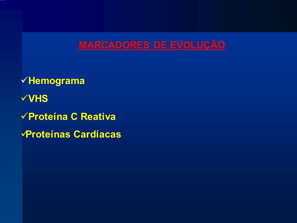 MARCADORES DE EVOLUÇÃO Hemograma VHS Proteína C Reativa Proteínas Cardíacas