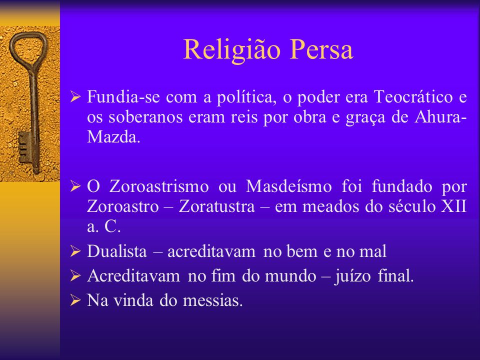 Religião Persa  Fundia-se com a política, o poder era Teocrático e os soberanos eram reis por obra e graça de Ahura- Mazda.  O Zoroastrismo ou Masde