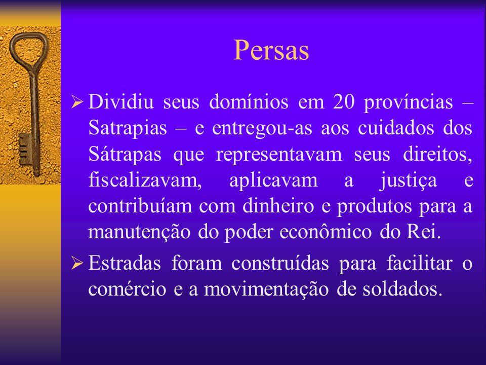 Persas  Dividiu seus domínios em 20 províncias – Satrapias – e entregou-as aos cuidados dos Sátrapas que representavam seus direitos, fiscalizavam, a