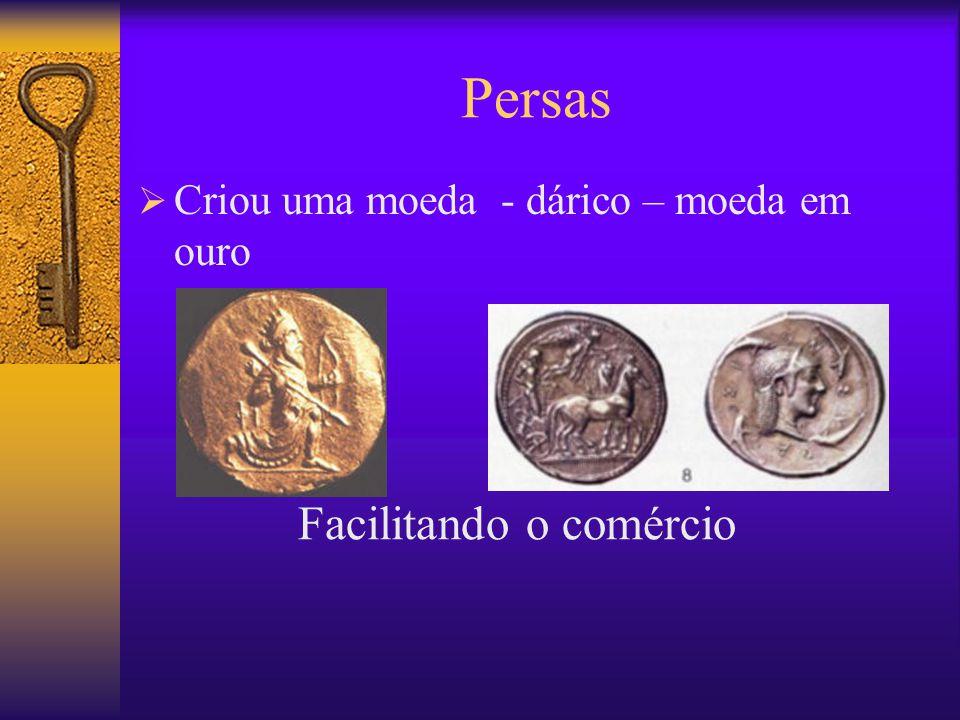 Persas  Criou uma moeda - dárico – moeda em ouro Facilitando o comércio