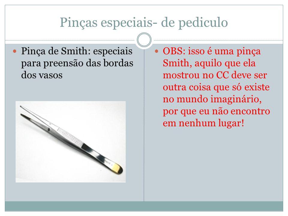 Pinças especiais- de pediculo Pinça de Smith: especiais para preensão das bordas dos vasos OBS: isso é uma pinça Smith, aquilo que ela mostrou no CC deve ser outra coisa que só existe no mundo imaginário, por que eu não encontro em nenhum lugar!